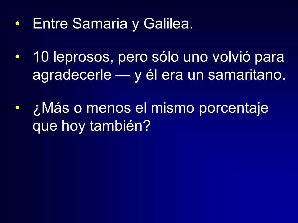 Entre Samaria y Galilea. 10 leprosos, pero sólo uno volvió para agradecerle y él era un samaritano. ¿Más o menos el mismo porcentaje que hoy también?