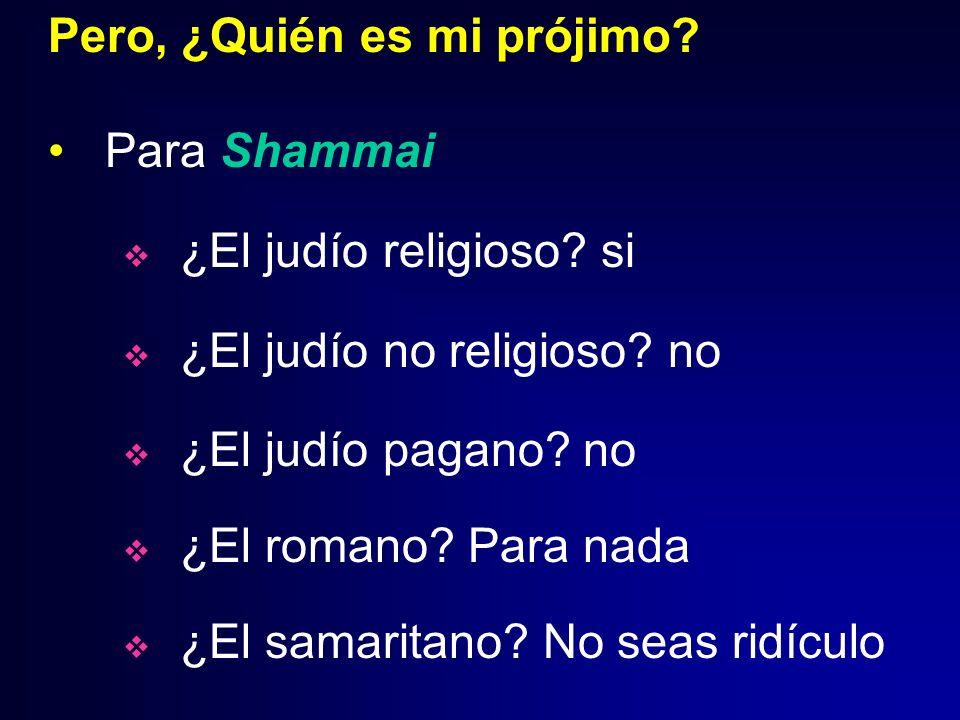 Pero, ¿Quién es mi prójimo? Para Shammai ¿El judío religioso? si ¿El judío no religioso? no ¿El judío pagano? no ¿El romano? Para nada ¿El samaritano?