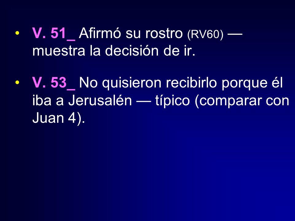 V. 51_ Afirmó su rostro (RV60) muestra la decisión de ir. V. 53_ No quisieron recibirlo porque él iba a Jerusalén típico (comparar con Juan 4).