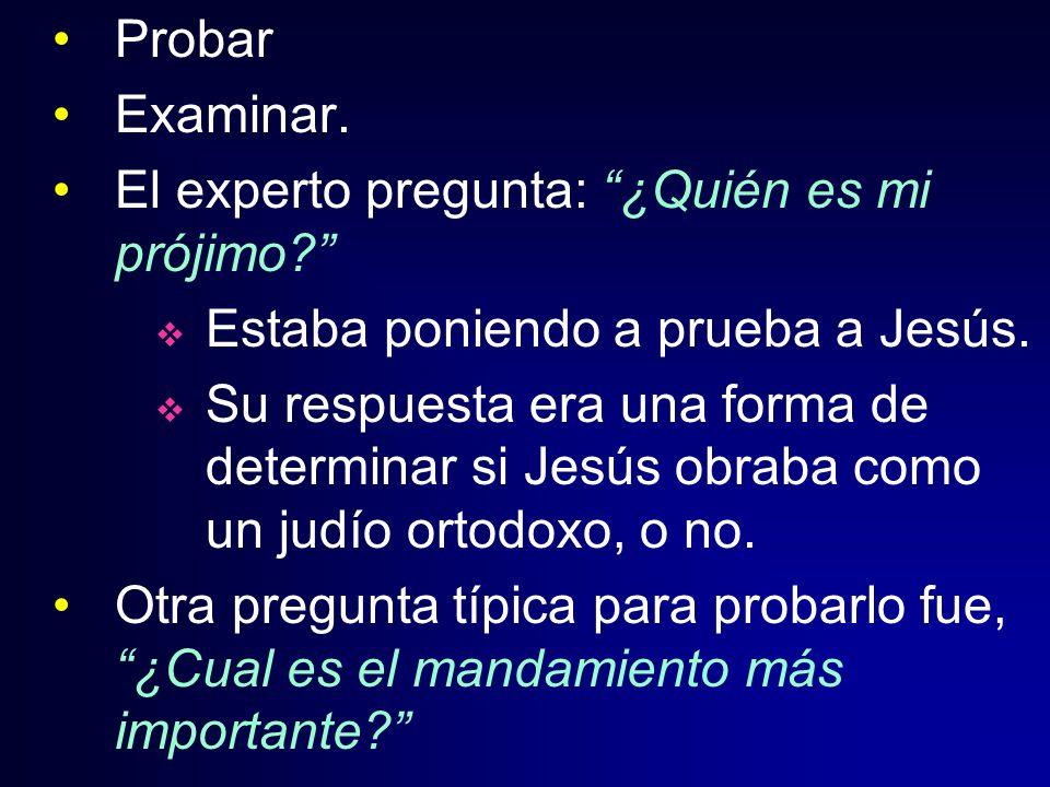 Probar Examinar. El experto pregunta: ¿Quién es mi prójimo? Estaba poniendo a prueba a Jesús. Su respuesta era una forma de determinar si Jesús obraba