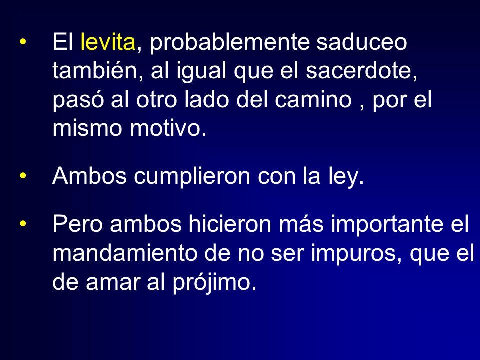 El levita, probablemente saduceo también, al igual que el sacerdote, pasó al otro lado del camino, por el mismo motivo. Ambos cumplieron con la ley. P