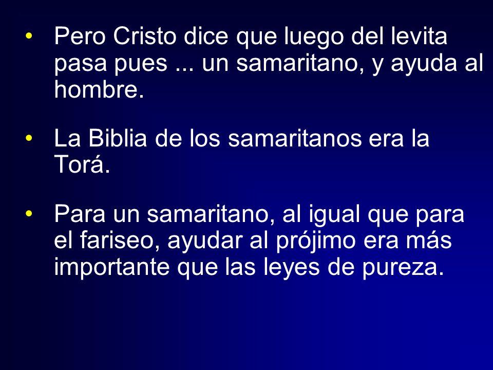 Pero Cristo dice que luego del levita pasa pues... un samaritano, y ayuda al hombre. La Biblia de los samaritanos era la Torá. Para un samaritano, al