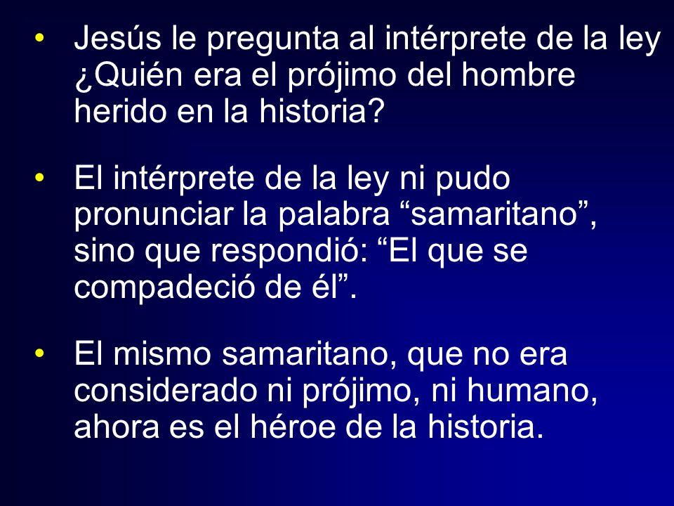 Jesús le pregunta al intérprete de la ley ¿Quién era el prójimo del hombre herido en la historia? El intérprete de la ley ni pudo pronunciar la palabr