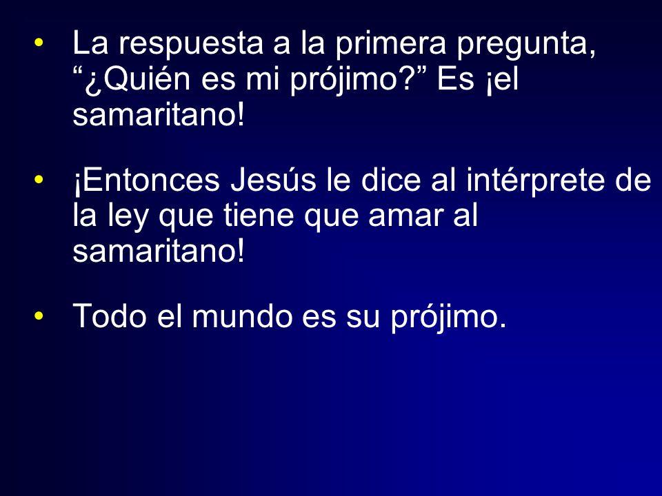 La respuesta a la primera pregunta, ¿Quién es mi prójimo? Es ¡el samaritano! ¡Entonces Jesús le dice al intérprete de la ley que tiene que amar al sam