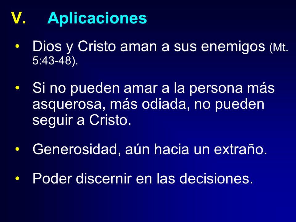 V.Aplicaciones Dios y Cristo aman a sus enemigos (Mt. 5:43-48). Si no pueden amar a la persona más asquerosa, más odiada, no pueden seguir a Cristo. G