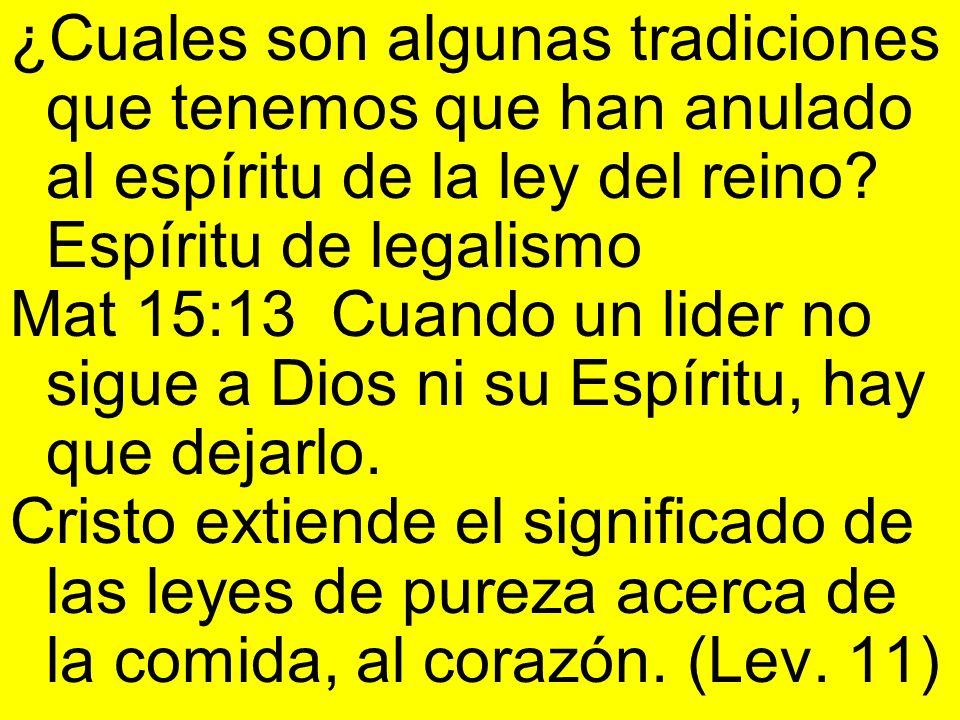 ¿Cuales son algunas tradiciones que tenemos que han anulado al espíritu de la ley del reino? Espíritu de legalismo Mat 15:13 Cuando un lider no sigue