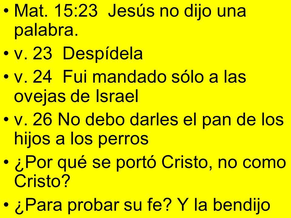 Mat. 15:23 Jesús no dijo una palabra. v. 23 Despídela v. 24 Fui mandado sólo a las ovejas de Israel v. 26 No debo darles el pan de los hijos a los per