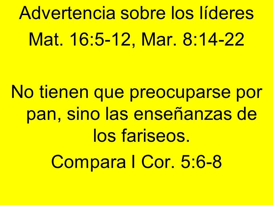 Advertencia sobre los líderes Mat. 16:5-12, Mar. 8:14-22 No tienen que preocuparse por pan, sino las enseñanzas de los fariseos. Compara I Cor. 5:6-8