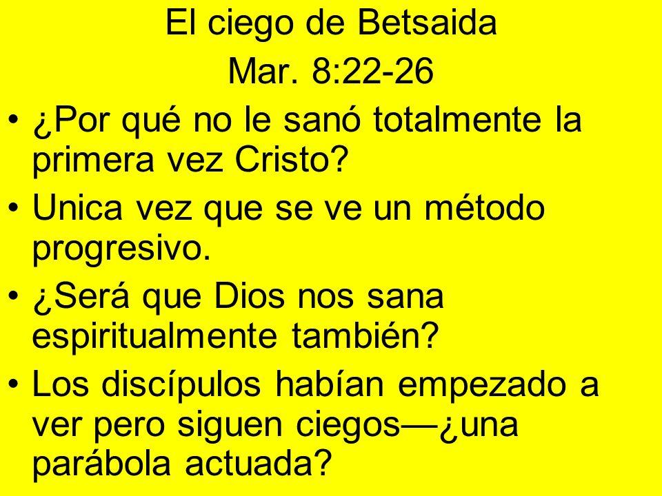 El ciego de Betsaida Mar. 8:22-26 ¿Por qué no le sanó totalmente la primera vez Cristo? Unica vez que se ve un método progresivo. ¿Será que Dios nos s
