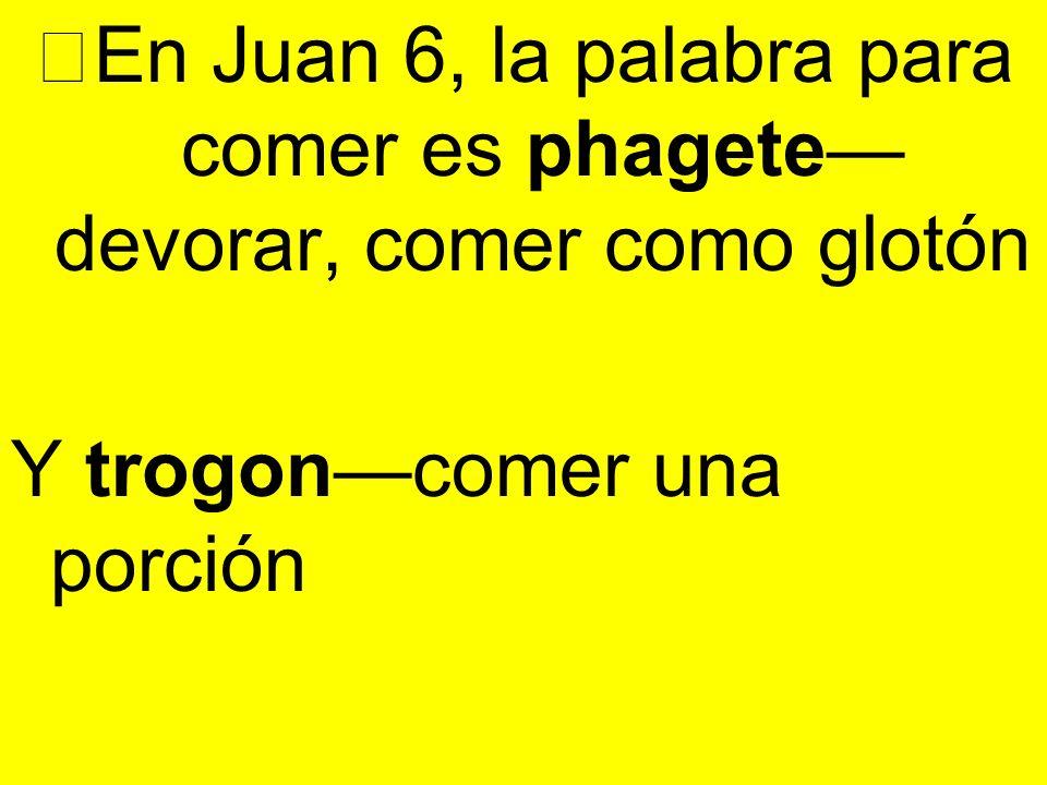 En Juan 6, la palabra para comer es phagete devorar, comer como glotón Y trogoncomer una porción