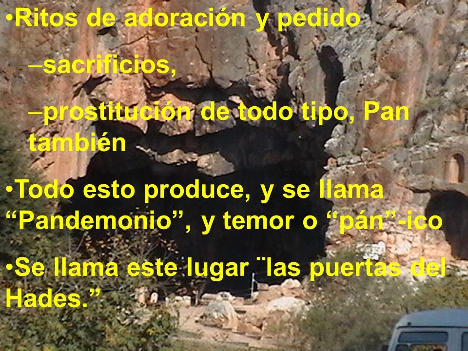 Ritos de adoración y pedido –sacrificios, –prostitución de todo tipo, Pan también Todo esto produce, y se llama Pandemonio, y temor o pán-ico Se llama