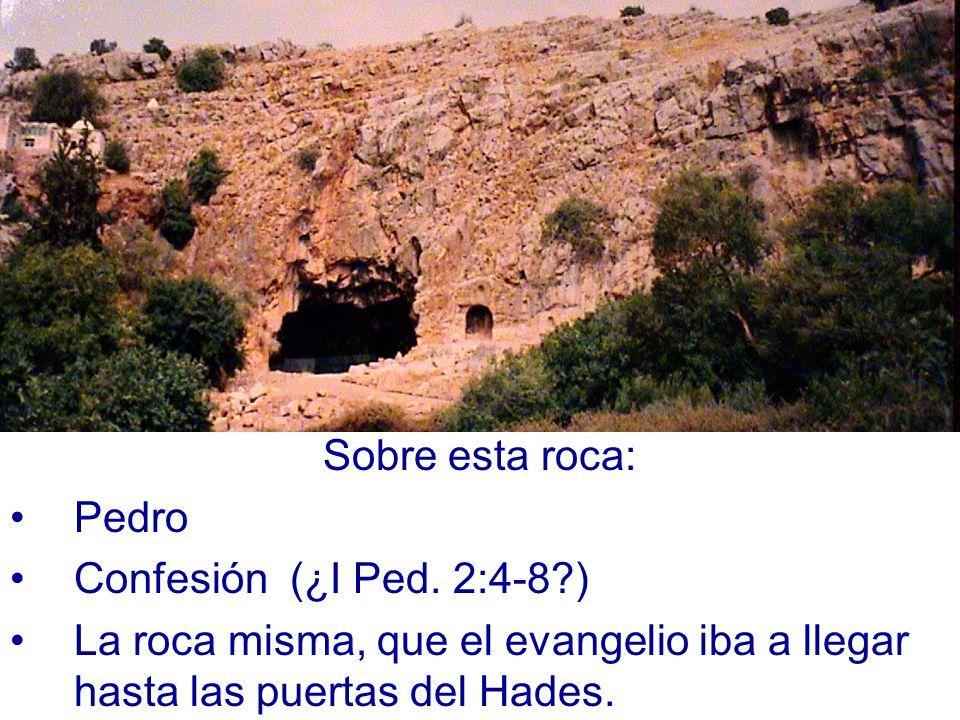 Sobre esta roca: Pedro Confesión (¿I Ped. 2:4-8?) La roca misma, que el evangelio iba a llegar hasta las puertas del Hades.