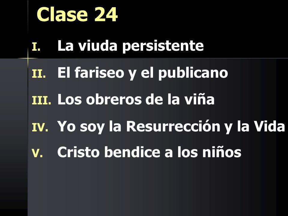 Clase 24 I. I. La viuda persistente II. II. El fariseo y el publicano III. III. Los obreros de la viña IV. IV. Yo soy la Resurrección y la Vida V. V.