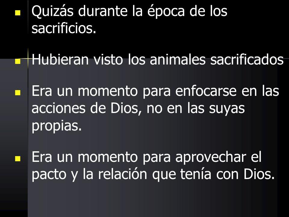 Quizás durante la época de los sacrificios. Hubieran visto los animales sacrificados Era un momento para enfocarse en las acciones de Dios, no en las
