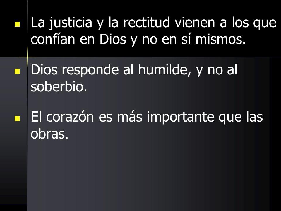 La justicia y la rectitud vienen a los que confían en Dios y no en sí mismos. Dios responde al humilde, y no al soberbio. El corazón es más importante