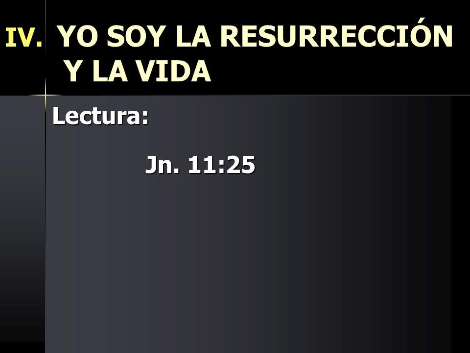 IV. YO SOY LA RESURRECCIÓN Y LA VIDA Lectura: Jn. 11:25