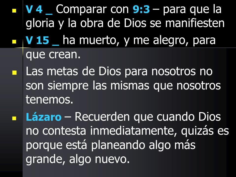 V 4 _ Comparar con 9:3 – para que la gloria y la obra de Dios se manifiesten V 15 _ ha muerto, y me alegro, para que crean. Las metas de Dios para nos
