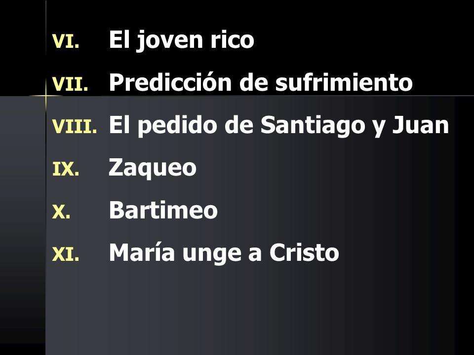 VI. VI. El joven rico VII. VII. Predicción de sufrimiento VIII. VIII. El pedido de Santiago y Juan IX. IX. Zaqueo X. X. Bartimeo XI. XI. María unge a