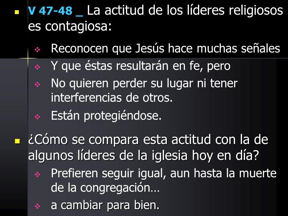V 47-48 _ La actitud de los líderes religiosos es contagiosa: Reconocen que Jesús hace muchas señales Y que éstas resultarán en fe, pero No quieren pe