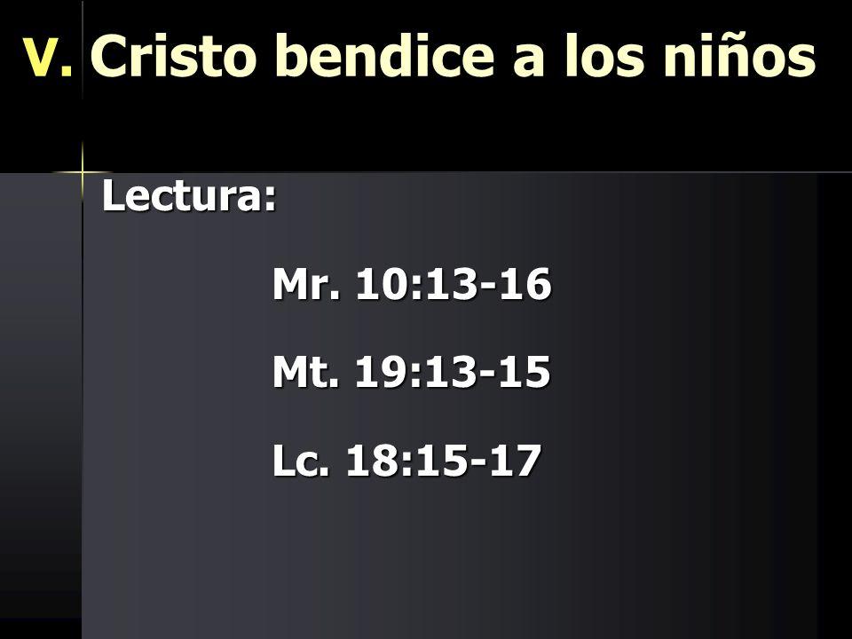 V. Cristo bendice a los niños Lectura: Mr. 10:13-16 Mt. 19:13-15 Lc. 18:15-17