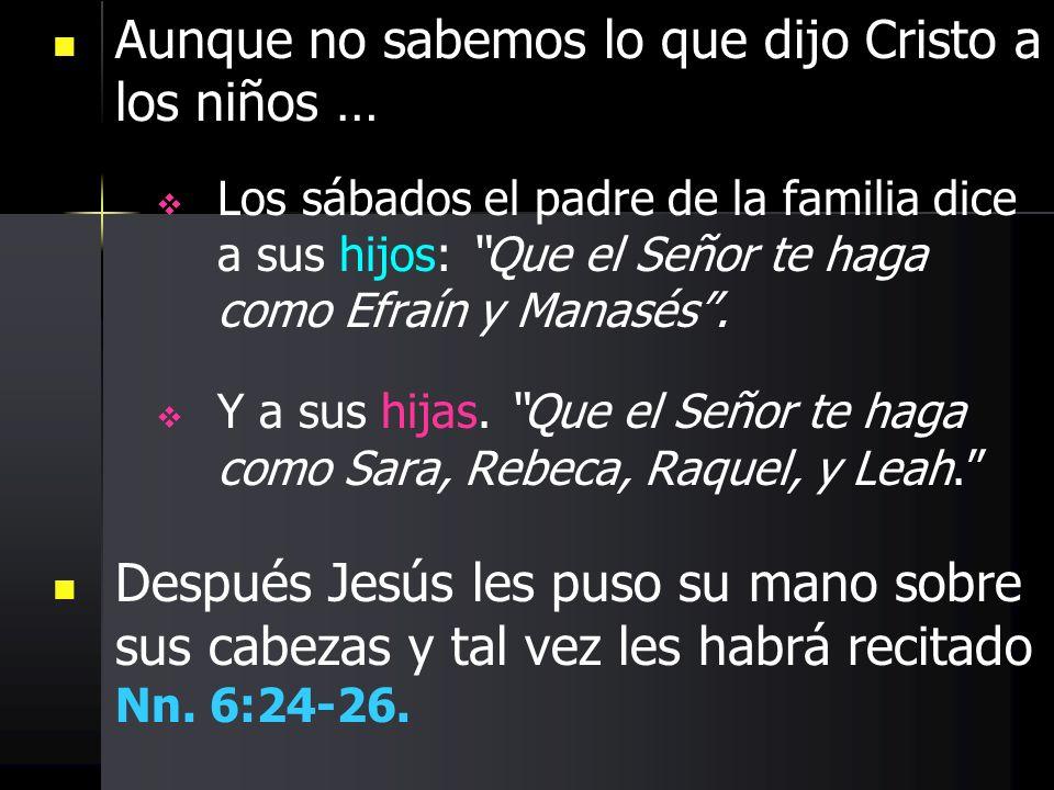 Aunque no sabemos lo que dijo Cristo a los niños … Los sábados el padre de la familia dice a sus hijos: Que el Señor te haga como Efraín y Manasés. Y