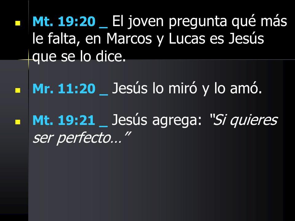 Mt. 19:20 _ El joven pregunta qué más le falta, en Marcos y Lucas es Jesús que se lo dice. Mr. 11:20 _ Jesús lo miró y lo amó. Mt. 19:21 _ Jesús agreg