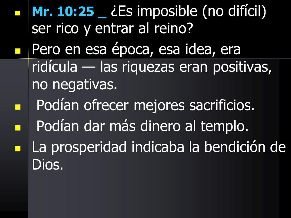 Mr. 10:25 _ ¿Es imposible (no difícil) ser rico y entrar al reino? Pero en esa época, esa idea, era ridícula las riquezas eran positivas, no negativas