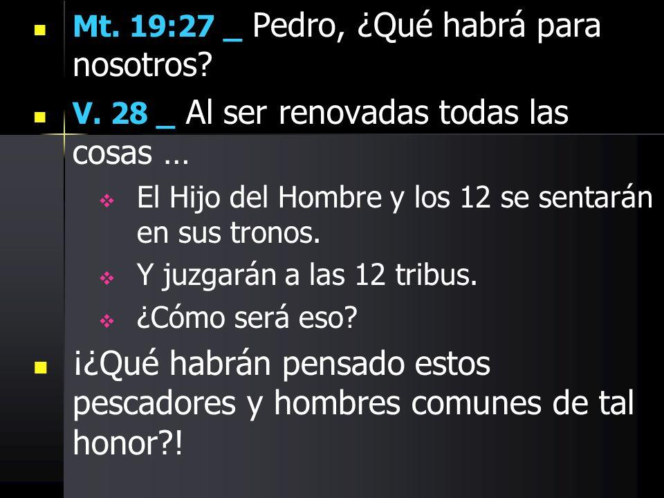 Mt. 19:27 _ Pedro, ¿Qué habrá para nosotros? V. 28 _ Al ser renovadas todas las cosas … El Hijo del Hombre y los 12 se sentarán en sus tronos. Y juzga