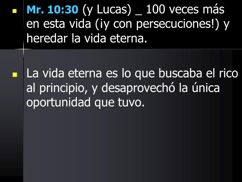 Mr. 10:30 (y Lucas) _ 100 veces más en esta vida (¡y con persecuciones!) y heredar la vida eterna. La vida eterna es lo que buscaba el rico al princip