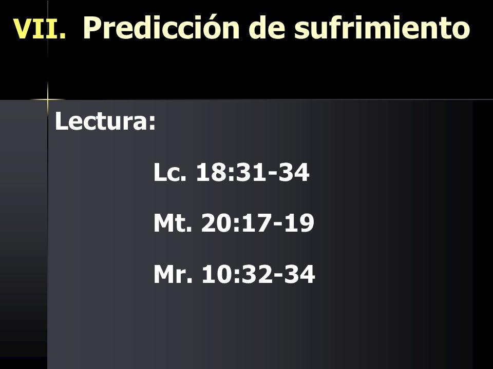 VII. Predicción de sufrimiento Lectura: Lc. 18:31-34 Mt. 20:17-19 Mr. 10:32-34