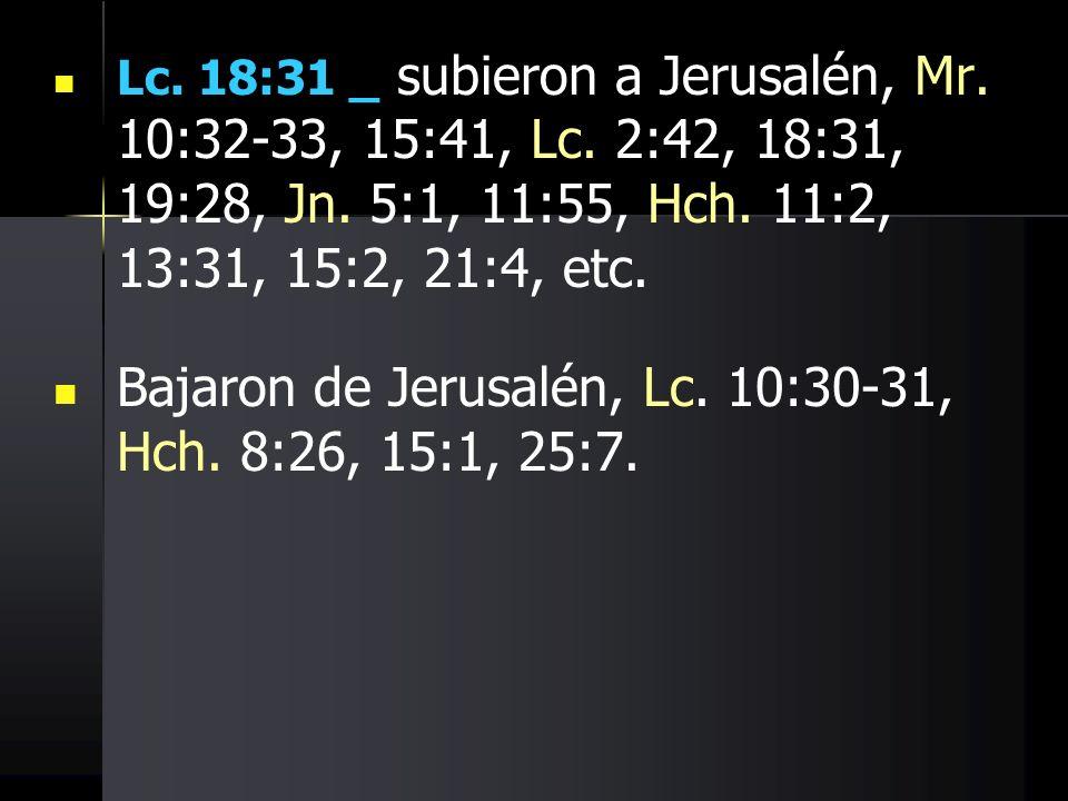 Lc. 18:31 _ subieron a Jerusalén, Mr. 10:32-33, 15:41, Lc. 2:42, 18:31, 19:28, Jn. 5:1, 11:55, Hch. 11:2, 13:31, 15:2, 21:4, etc. Bajaron de Jerusalén