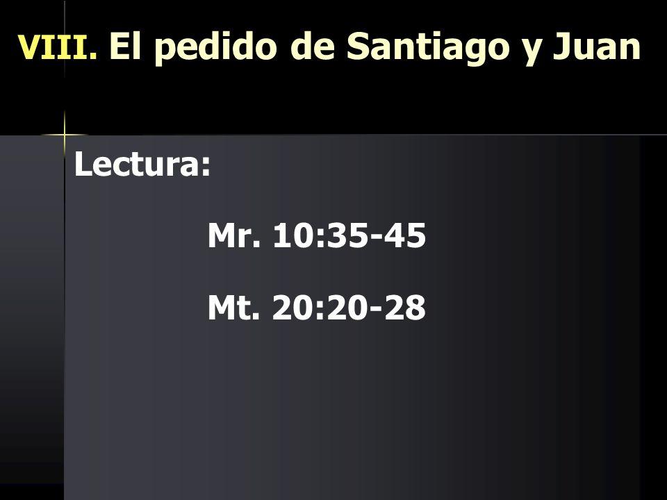 VIII. El pedido de Santiago y Juan Lectura: Mr. 10:35-45 Mt. 20:20-28
