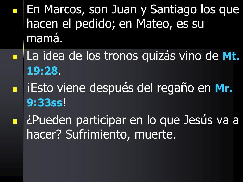 En Marcos, son Juan y Santiago los que hacen el pedido; en Mateo, es su mamá. La idea de los tronos quizás vino de Mt. 19:28. ¡Esto viene después del