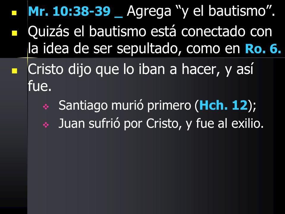 Mr. 10:38-39 _ Agrega y el bautismo. Quizás el bautismo está conectado con la idea de ser sepultado, como en Ro. 6. Cristo dijo que lo iban a hacer, y