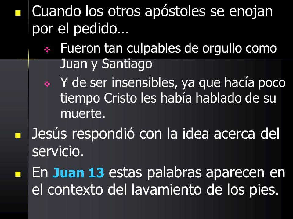Cuando los otros apóstoles se enojan por el pedido… Fueron tan culpables de orgullo como Juan y Santiago Y de ser insensibles, ya que hacía poco tiemp