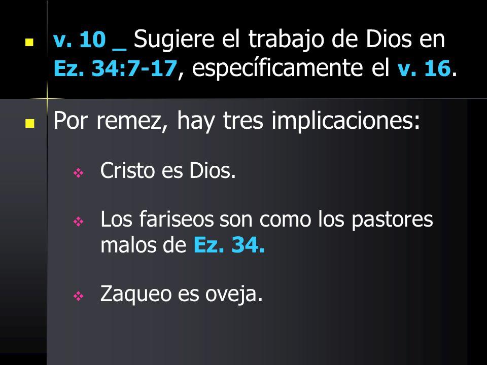 v. 10 _ Sugiere el trabajo de Dios en Ez. 34:7-17, específicamente el v. 16. Por remez, hay tres implicaciones: Cristo es Dios. Los fariseos son como