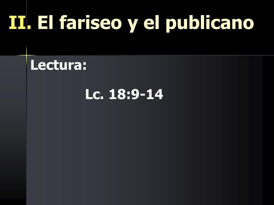 II. El fariseo y el publicano Lectura: Lc. 18:9-14