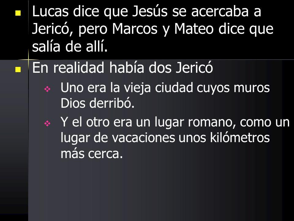 Lucas dice que Jesús se acercaba a Jericó, pero Marcos y Mateo dice que salía de allí. En realidad había dos Jericó Uno era la vieja ciudad cuyos muro