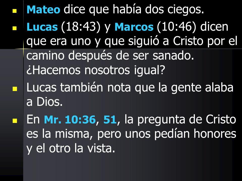 Mateo dice que había dos ciegos. Lucas (18:43) y Marcos (10:46) dicen que era uno y que siguió a Cristo por el camino después de ser sanado. ¿Hacemos