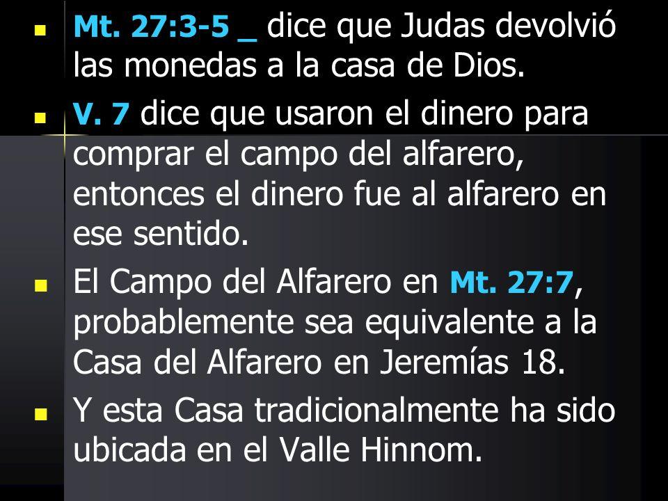 Mt. 27:3-5 _ dice que Judas devolvió las monedas a la casa de Dios. V. 7 dice que usaron el dinero para comprar el campo del alfarero, entonces el din