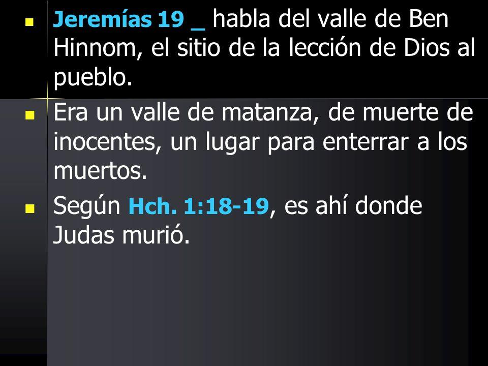 Jeremías 19 _ habla del valle de Ben Hinnom, el sitio de la lección de Dios al pueblo. Era un valle de matanza, de muerte de inocentes, un lugar para