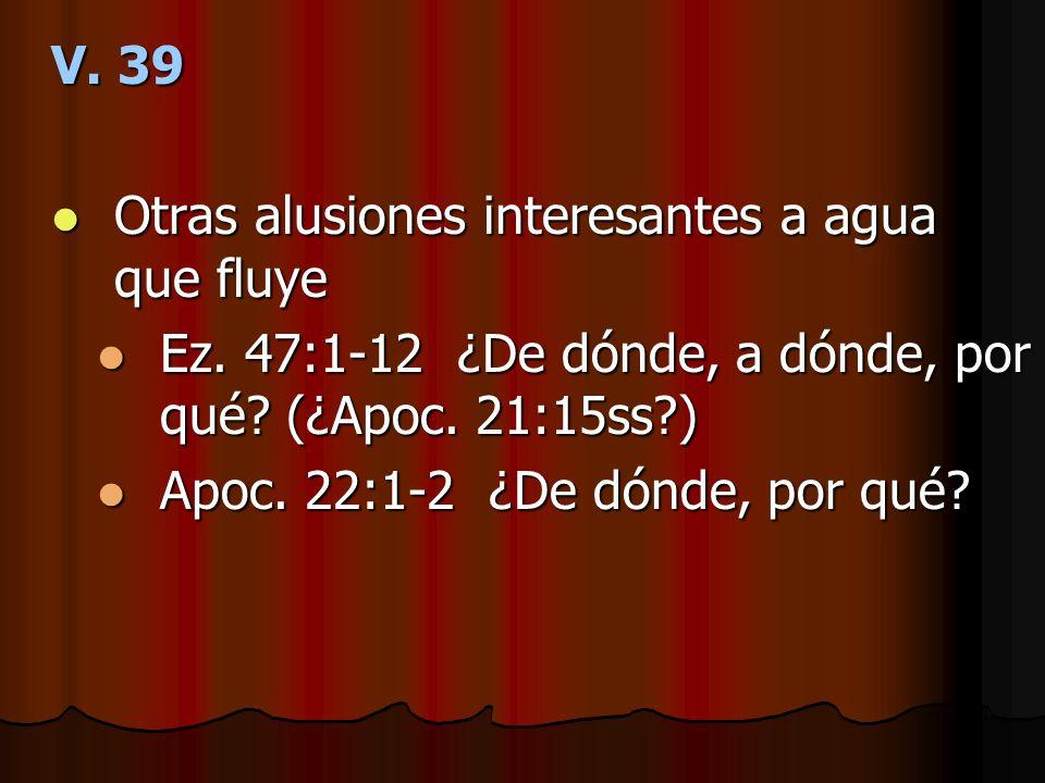 V. 39 Otras alusiones interesantes a agua que fluye Otras alusiones interesantes a agua que fluye Ez. 47:1-12 ¿De dónde, a dónde, por qué? (¿Apoc. 21: