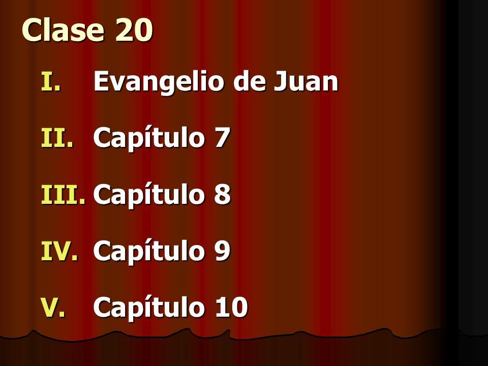 Clase 20 I. Evangelio de Juan II. Capítulo 7 III. Capítulo 8 IV. Capítulo 9 V. Capítulo 10