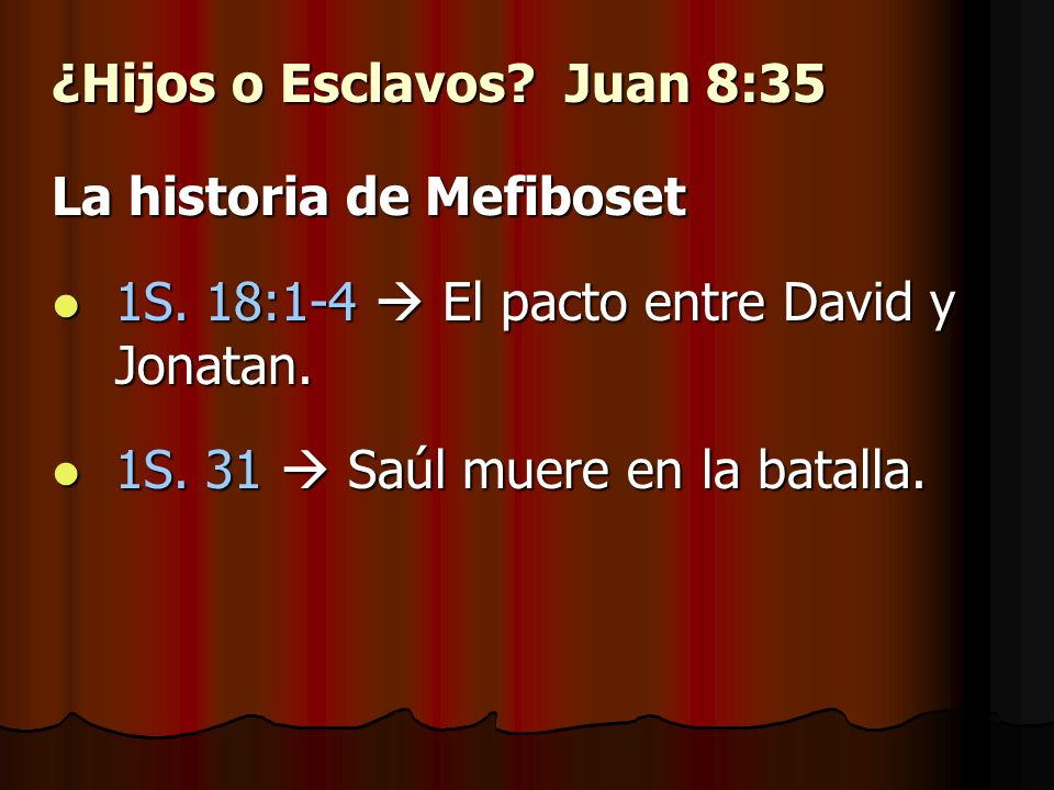 ¿Hijos o Esclavos? Juan 8:35 La historia de Mefiboset 1S. 18:1-4 El pacto entre David y Jonatan. 1S. 18:1-4 El pacto entre David y Jonatan. 1S. 31 Saú