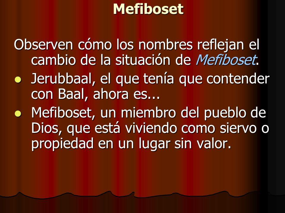 Mefiboset Observen cómo los nombres reflejan el cambio de la situación de Mefiboset. Jerubbaal, el que tenía que contender con Baal, ahora es... Jerub