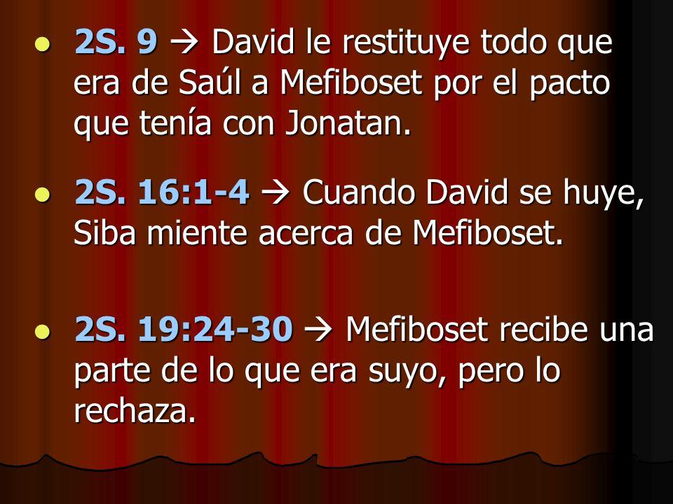 2S. 9 David le restituye todo que era de Saúl a Mefiboset por el pacto que tenía con Jonatan. 2S. 9 David le restituye todo que era de Saúl a Mefibose