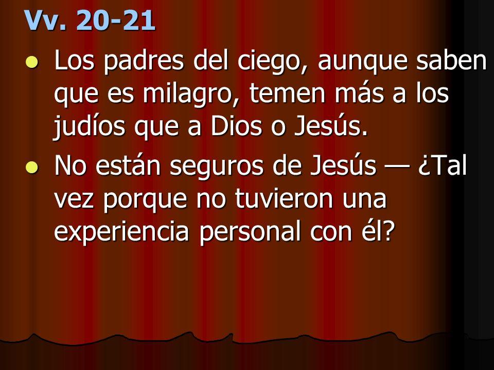 Vv. 20-21 Los padres del ciego, aunque saben que es milagro, temen más a los judíos que a Dios o Jesús. Los padres del ciego, aunque saben que es mila