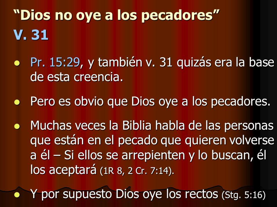 Dios no oye a los pecadores V. 31 Pr. 15:29, y también v. 31 quizás era la base de esta creencia. Pr. 15:29, y también v. 31 quizás era la base de est