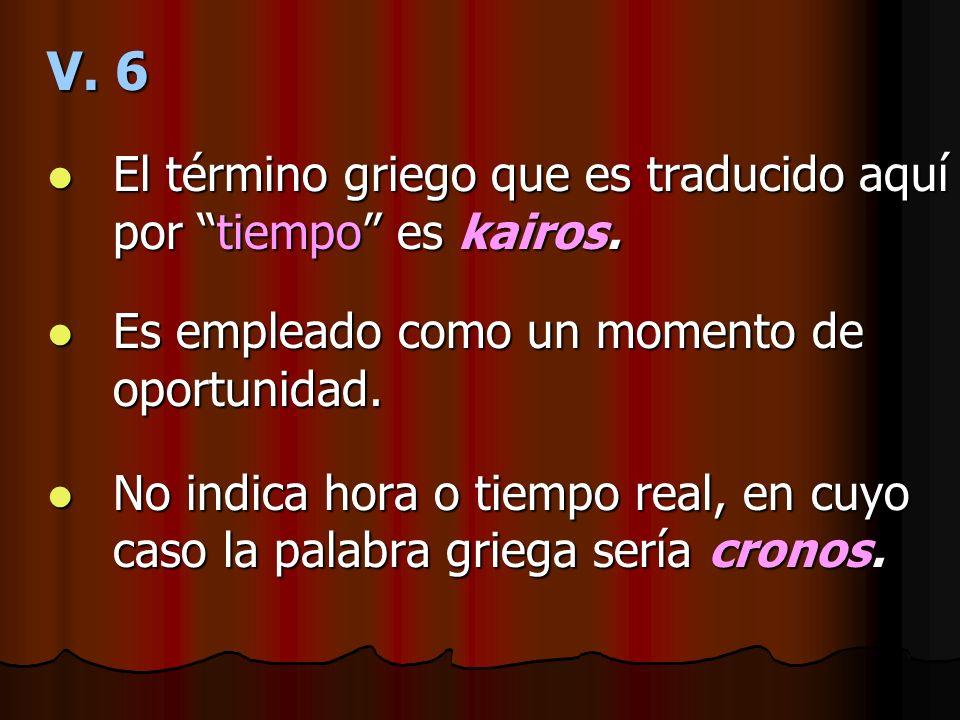 V. 6 El término griego que es traducido aquí por tiempo es kairos. El término griego que es traducido aquí por tiempo es kairos. Es empleado como un m