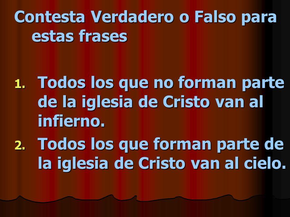 Contesta Verdadero o Falso para estas frases 1. Todos los que no forman parte de la iglesia de Cristo van al infierno. 2. Todos los que forman parte d